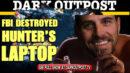 Dark Outpost 03-22-2021 FBI Destroyed Hunter's Laptop
