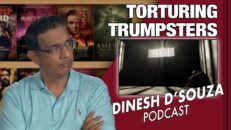 TORTURING TRUMPSTERS Dinesh D'Souza Podcast Ep64