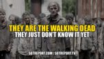 THEY ARE WALKING DEAD. THEY JUST DON'T KNOW IT YET. - SGT Report The Corporate Propaganda Antidote