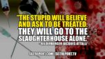 """""""THE STUPID WILL BELIEVE & ASK TO BE TREATED. THEY'LL GO TO THE SLAUGHTERHOUSE ALONE."""" - SGT Report, The Corporate Propaganda Antidote"""