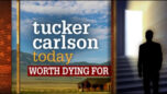 Tucker Carlson Today - WORTH DYING FOR
