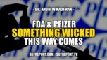 FDA & PFIZER: SOMETHING WICKED THIS WAY COMES ~ DR. ANDREW KAUFMAN - The Corporate Propaganda Antidote